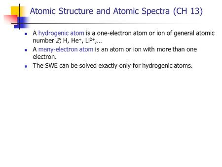 Atomic Structure and Atomic Spectra (CH 13) A hydrogenic atom is a one-electron atom or ion of general atomic number Z; H, He +, Li 2+,… A many-electron.