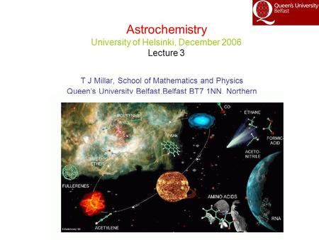 Astrochemistry University of Helsinki, December 2006 Lecture 3 T J Millar, School of Mathematics and Physics Queen's University Belfast,Belfast BT7 1NN,