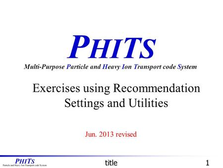 P HI T S Exercises using Recommendation Settings and Utilities Multi-Purpose Particle and Heavy Ion Transport code System title1 Jun. 2013 revised.