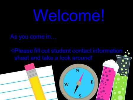 Welcome! As you come in…  Please fill out student contact information sheet and take a look around!