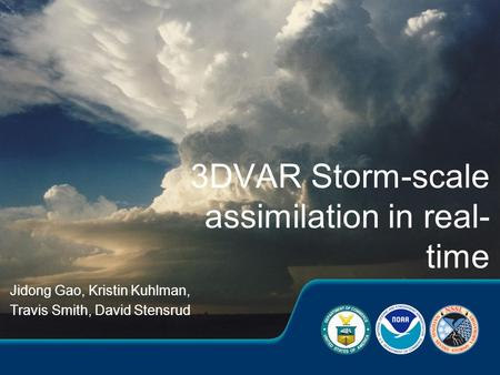 Jidong Gao, Kristin Kuhlman, Travis Smith, David Stensrud 3DVAR Storm-scale assimilation in real- time.