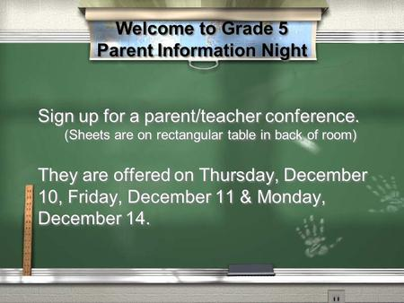 Welcome to Grade 5 Parent Information Night Sign up for a parent/teacher conference. (Sheets are on rectangular table in back of room) They are offered.