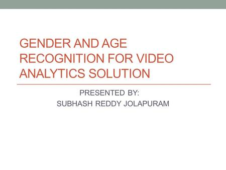 GENDER AND AGE RECOGNITION FOR VIDEO ANALYTICS SOLUTION PRESENTED BY: SUBHASH REDDY JOLAPURAM.