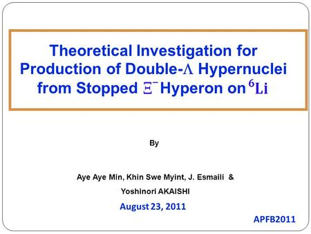 Aye Aye Min, Khin Swe Myint, J. Esmaili & Yoshinori AKAISHI August 23, 2011 By Theoretical Investigation for Production of Double-  Hypernuclei from Stopped.