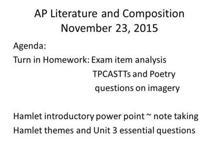 AP Literature and Composition November 23, 2015 Agenda: Turn in Homework: Exam item analysis TPCASTTs and Poetry questions on imagery Hamlet introductory.