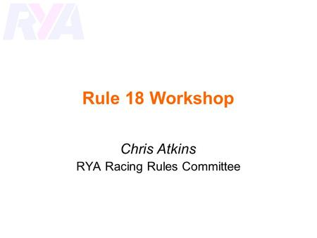 Rule 18 Workshop Chris Atkins RYA Racing Rules Committee.