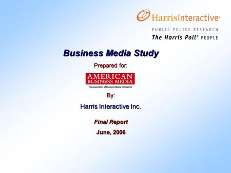 Business Media Study Prepared for: By: Harris Interactive Inc. Final Report June, 2006.