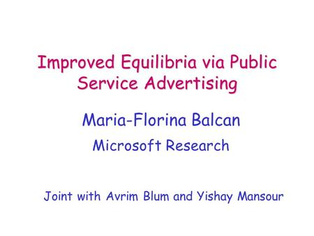 Improved Equilibria via Public Service Advertising Maria-Florina Balcan TexPoint fonts used in EMF. Read the TexPoint manual before you delete this box.: