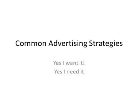 Common Advertising Strategies Yes I want it! Yes I need it.