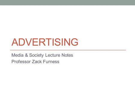 ADVERTISING Media & Society Lecture Notes Professor Zack Furness.