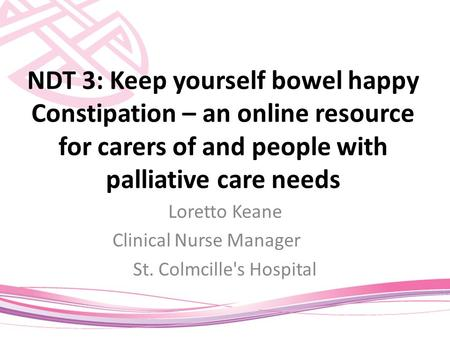 NDT 3: Keep yourself bowel happy Constipation – an online resource for carers of and people with palliative care needs Loretto Keane Clinical Nurse Manager.