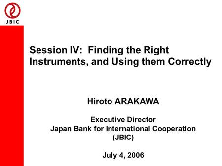 Session IV: Finding the Right Instruments, and Using them Correctly Hiroto ARAKAWA Executive Director Japan Bank for International Cooperation (JBIC) July.