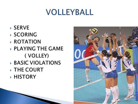  SERVE  SCORING  ROTATION  PLAYING THE GAME ( VOLLEY)  BASIC VIOLATIONS  THE COURT  HISTORY.