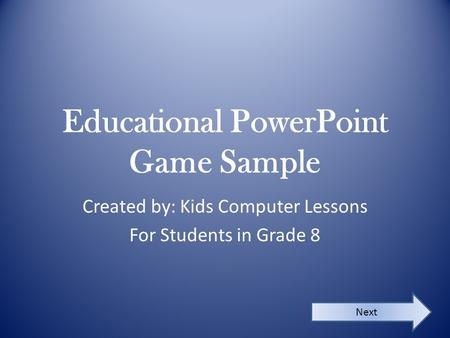 Educational PowerPoint Game Sample Created by: Kids Computer Lessons For Students in Grade 8 Next.