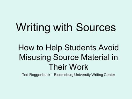 Writing with Sources How to Help Students Avoid Misusing Source Material in Their Work Ted Roggenbuck—Bloomsburg University Writing Center.