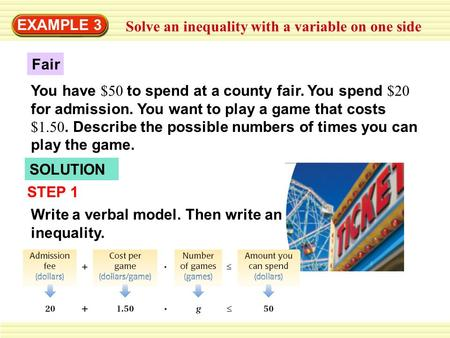 EXAMPLE 3 Solve an inequality with a variable on one side Fair You have $50 to spend at a county fair. You spend $20 for admission. You want to play a.