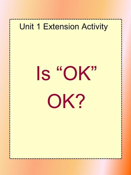 "Unit 1 Extension Activity Is ""OK"" OK?. ACTIVITY ONE: DO YOU UNDERSTAND? ACTIVITY TWO: GOT THE IDEA?"