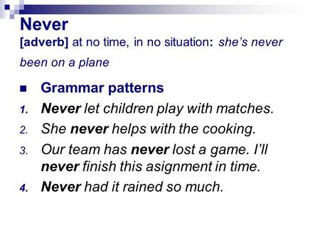 Never [adverb] at no time, in no situation: she's never been on a plane Grammar patterns 1. Never let children play with matches. 2. She never helps with.