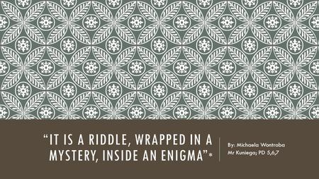 """IT IS A RIDDLE, WRAPPED IN A MYSTERY, INSIDE AN ENIGMA"" * By: Michaela Wontroba Mr Kuniega; PD 5,6,7."