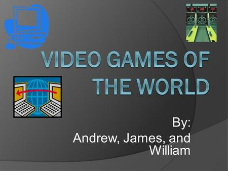 By: Andrew, James, and William. Introduction: Do you like video games? Video games are very fun and interesting. If you like video games you should read.