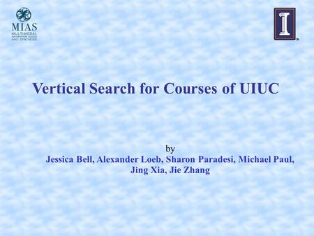 Vertical Search for Courses of UIUC by Jessica Bell, Alexander Loeb, Sharon Paradesi, Michael Paul, Jing Xia, Jie Zhang.