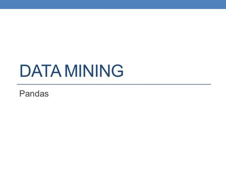 DATA MINING Pandas. Python Data Analysis Library A library for data analysis of (mostly) tabular data Gives capabilities similar to Excel and SQL but.