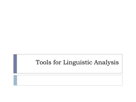 Tools for Linguistic Analysis. Overview of Linguistic Tools  Dictionaries  Linguistic Inquiry and Word Count (LIWC) Linguistic Inquiry and Word Count.