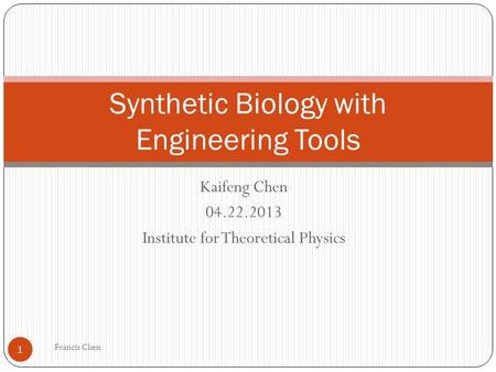 Kaifeng Chen 04.22.2013 Institute for Theoretical Physics Synthetic Biology with Engineering Tools 1 Francis Chen.