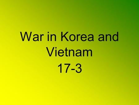 War in Korea and Vietnam 17-3. 38 th Parallel Post WWII Korea divided at 38 th Parallel North – Communist South – U.S. backing.