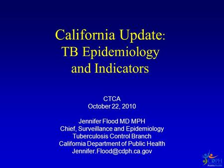 California Update : TB Epidemiology and Indicators CTCA October 22, 2010 Jennifer Flood MD MPH Chief, Surveillance and Epidemiology Tuberculosis Control.
