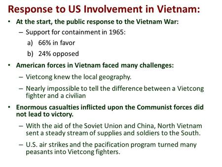 Response to US Involvement in Vietnam: At the start, the public response to the Vietnam War: – Support for containment in 1965: a)66% in favor b)24% opposed.