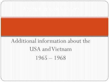 Additional information about the USA and Vietnam 1965 – 1968 Addition info. re Vietnam.