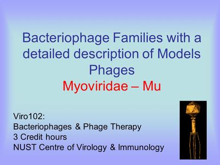 Bacteriophage Families with a detailed description of Models Phages Myoviridae – Mu Viro102: Bacteriophages & Phage Therapy 3 Credit hours NUST Centre.