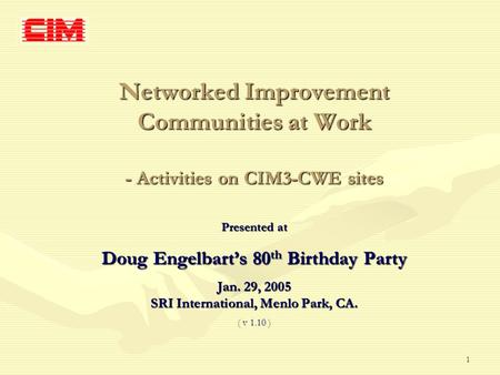 1 Networked Improvement Communities at Work - Activities on CIM3-CWE sites Presented at Doug Engelbart's 80 th Birthday Party Jan. 29, 2005 SRI International,