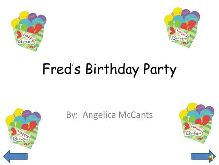 Fred's Birthday Party By: Angelica McCants This is Fred he is excited because today is his birthday. He is going to help his mom get ready for his party.