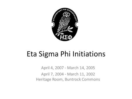 Eta Sigma Phi Initiations April 4, 2007 - March 14, 2005 April 7, 2004 - March 11, 2002 Heritage Room, Buntrock Commons.