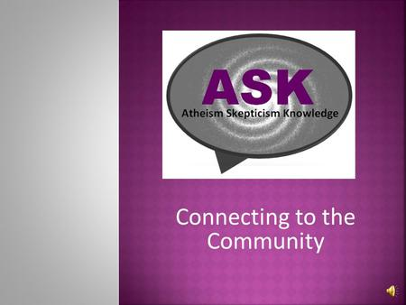 Connecting to the Community ASK is a community that welcomes non-believers, secular humanists, atheists, agnostics, and skeptics. We agree with the Council.