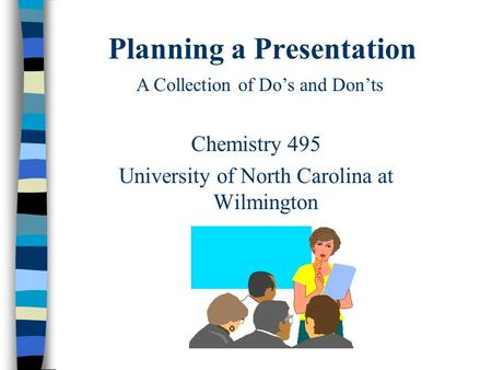 Planning a Presentation Chemistry 495 University of North Carolina at Wilmington A Collection of Do's and Don'ts.