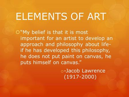 "ELEMENTS OF ART  ""My belief is that it is most important for an artist to develop an approach and philosophy about life- if he has developed this philosophy,"