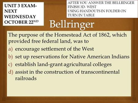 The purpose of the Homestead Act of 1862, which provided free federal land, was to a) a)encourage settlement of the West b) b)set up reservations for Native.