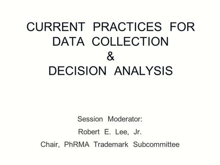 CURRENT PRACTICES FOR DATA COLLECTION & DECISION ANALYSIS Session Moderator: Robert E. Lee, Jr. Chair, PhRMA Trademark Subcommittee.