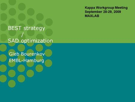 BEST strategy / SAD optimization Gleb Bourenkov EMBL-Hamburg Kappa Workgroup Meeting September 28-29, 2009 MAXLAB.