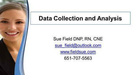 Data Collection and Analysis Sue Field DNP, RN, CNE  651-707-5563.
