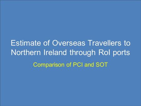 Estimate of Overseas Travellers to Northern Ireland through RoI ports Comparison of PCI and SOT.