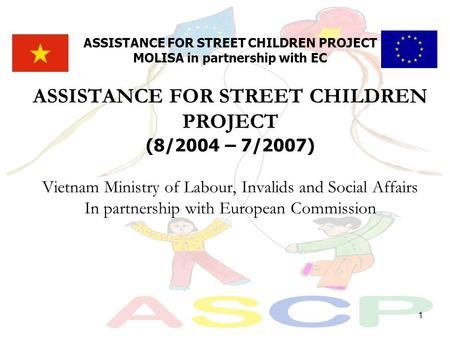 1 ASSISTANCE FOR STREET CHILDREN PROJECT MOLISA in partnership with EC ASSISTANCE FOR STREET CHILDREN PROJECT (8/2004 – 7/2007) Vietnam Ministry of Labour,