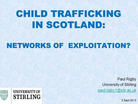 CHILD TRAFFICKING IN SCOTLAND: NETWORKS OF EXPLOITATION? Paul Rigby University of Stirling 2 Sept 2013.