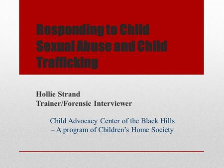 Responding to Child Sexual Abuse and Child Trafficking Hollie Strand Trainer/Forensic Interviewer Child Advocacy Center of the Black Hills – A program.
