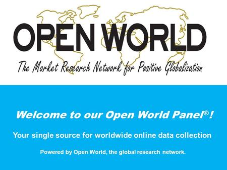 Welcome to our Open World Panel ® ! Your single source for worldwide online data collection Powered by Open World, the global research network.