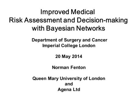 Department of Surgery and Cancer Imperial College London 20 May 2014 Norman Fenton Queen Mary University of London and Agena Ltd Improved Medical Risk.