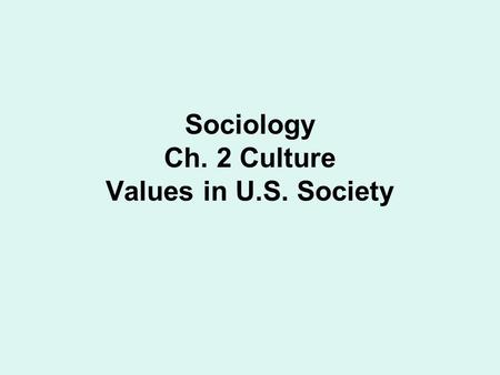 Sociology Ch. 2 Culture Values in U.S. Society. Value Clusters: Def.- Values that fit together to form a larger whole. Values are not independent units,